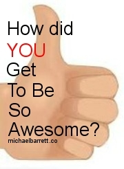 how did you get to be so awesome?